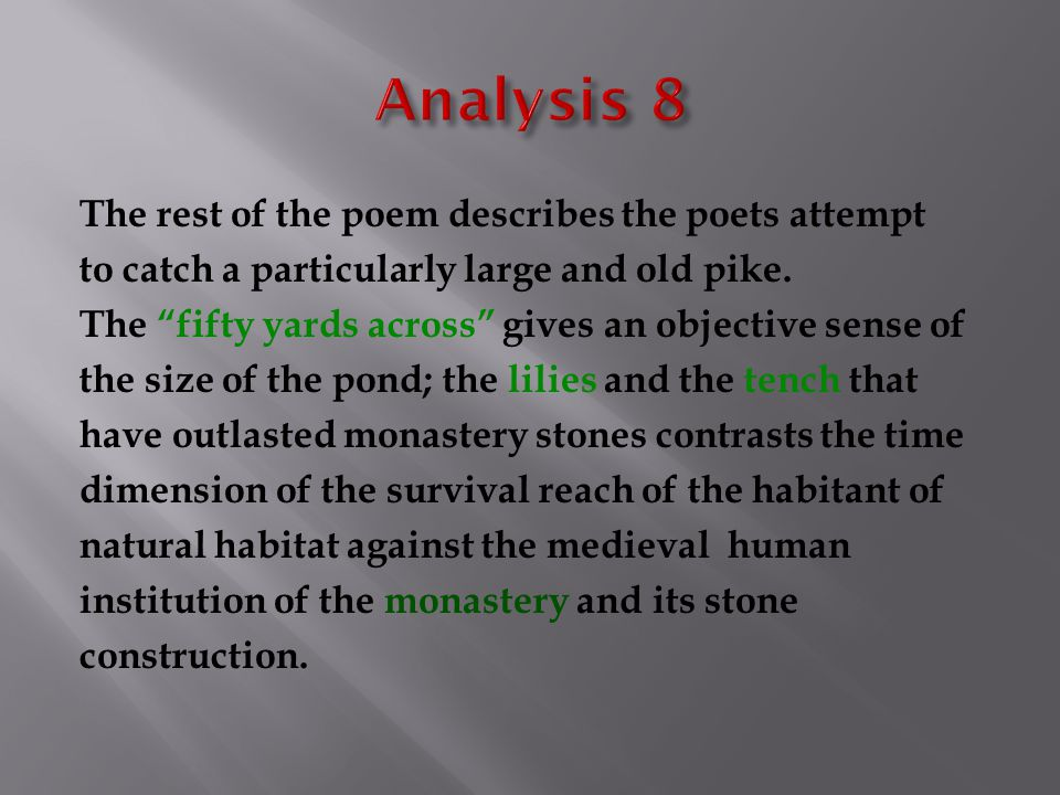 "The rest of the poem describes the poets attempt to catch a particularly large and old pike. The ""fifty yards across"" gives an objective sense of the"