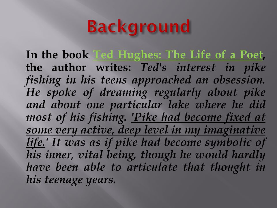In the book Ted Hughes: The Life of a Poet, the author writes: Ted's interest in pike fishing in his teens approached an obsession. He spoke of dreami