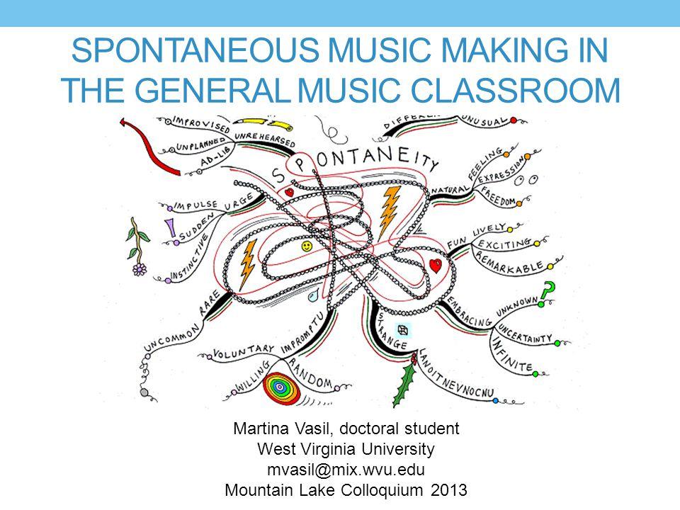 SPONTANEOUS MUSIC MAKING IN THE GENERAL MUSIC CLASSROOM Martina Vasil, doctoral student West Virginia University mvasil@mix.wvu.edu Mountain Lake Colloquium 2013