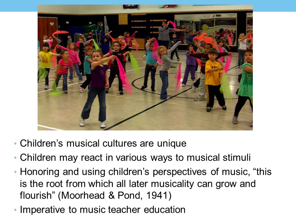 Children's musical cultures are unique Children may react in various ways to musical stimuli Honoring and using children's perspectives of music, this is the root from which all later musicality can grow and flourish (Moorhead & Pond, 1941) Imperative to music teacher education