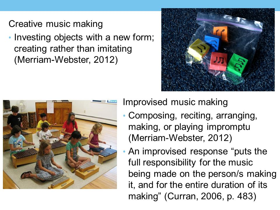 Creative music making Investing objects with a new form; creating rather than imitating (Merriam-Webster, 2012) Improvised music making Composing, reciting, arranging, making, or playing impromptu (Merriam-Webster, 2012) An improvised response puts the full responsibility for the music being made on the person/s making it, and for the entire duration of its making (Curran, 2006, p.