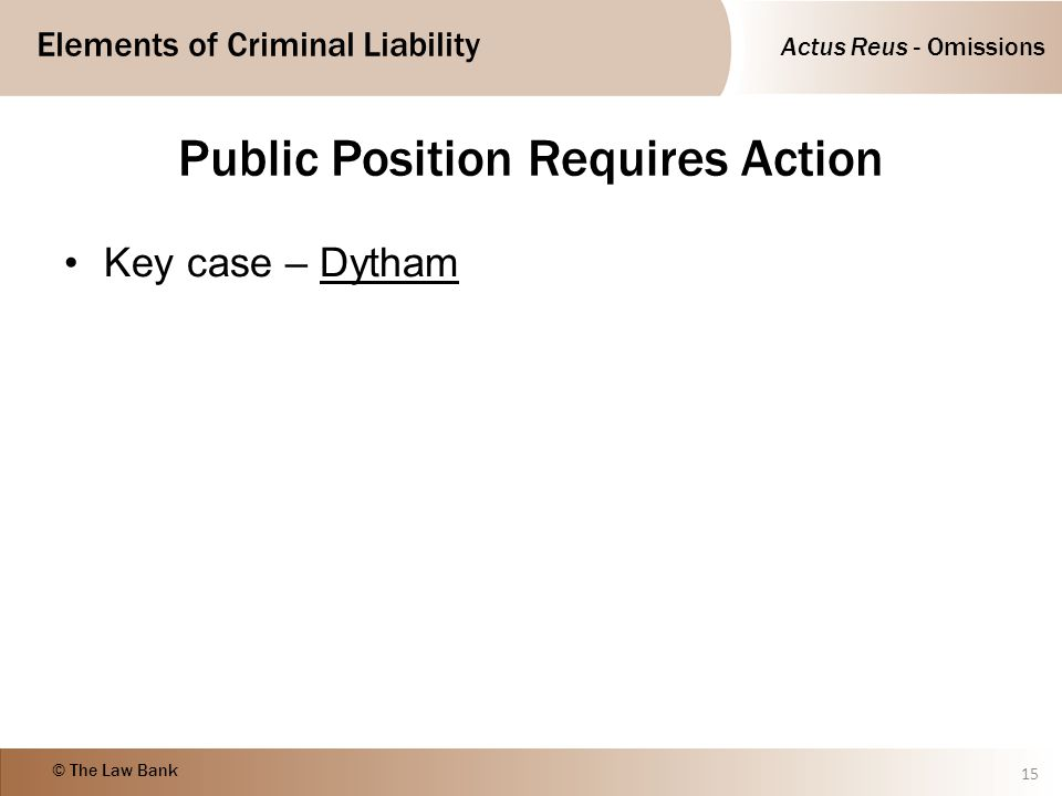 Actus Reus - Omissions Elements of Criminal Liability © The Law Bank Public Position Requires Action Key case – Dytham 15