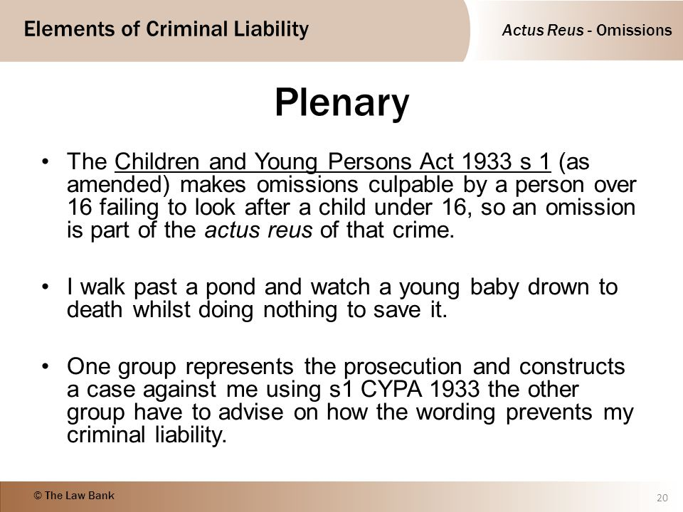 Actus Reus - Omissions Elements of Criminal Liability © The Law Bank Plenary The Children and Young Persons Act 1933 s 1 (as amended) makes omissions