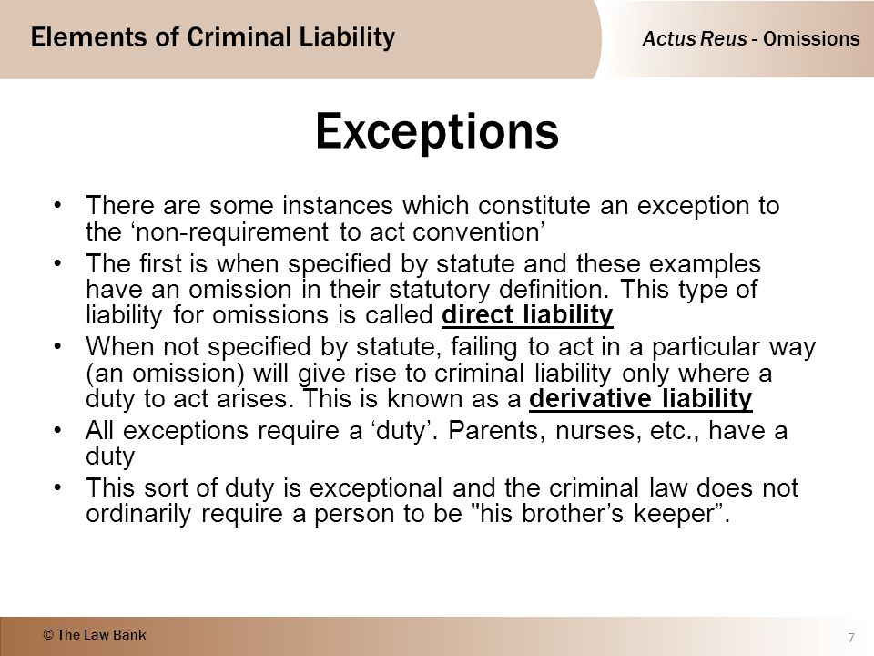 Actus Reus - Omissions Elements of Criminal Liability © The Law Bank Exceptions There are some instances which constitute an exception to the 'non-req