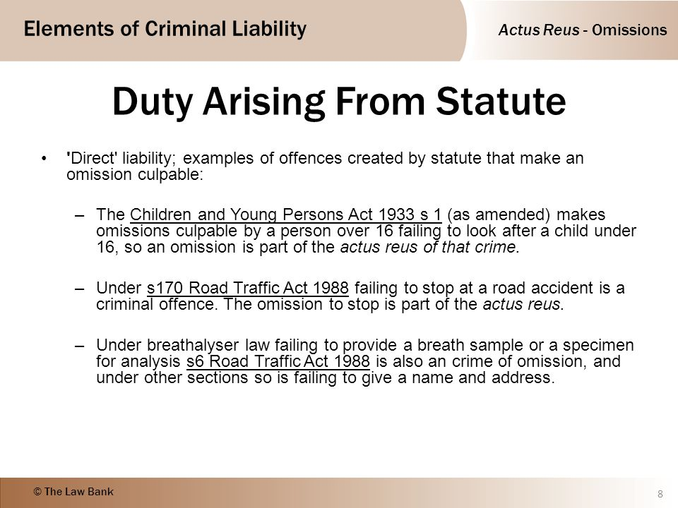 Actus Reus - Omissions Elements of Criminal Liability © The Law Bank Duty Arising From Statute 'Direct' liability; examples of offences created by sta