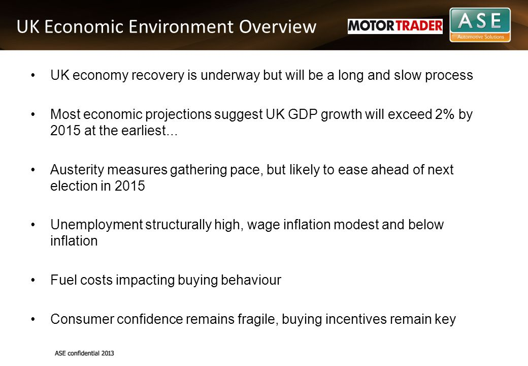 UK Economic Environment Overview UK economy recovery is underway but will be a long and slow process Most economic projections suggest UK GDP growth will exceed 2% by 2015 at the earliest...