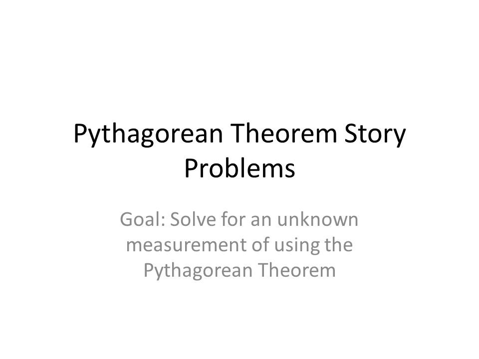 Pythagorean Theorem Story Problems Goal: Solve for an unknown measurement of using the Pythagorean Theorem