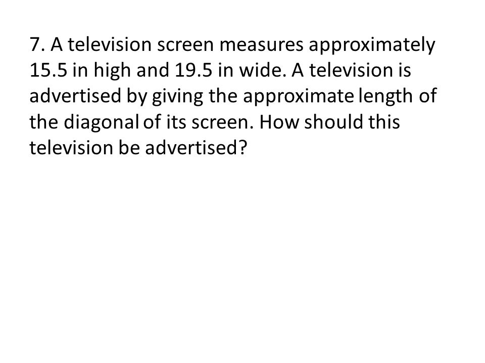 7. A television screen measures approximately 15.5 in high and 19.5 in wide.