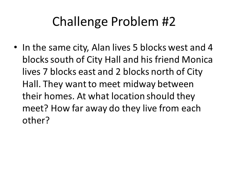 Challenge Problem #2 In the same city, Alan lives 5 blocks west and 4 blocks south of City Hall and his friend Monica lives 7 blocks east and 2 blocks north of City Hall.