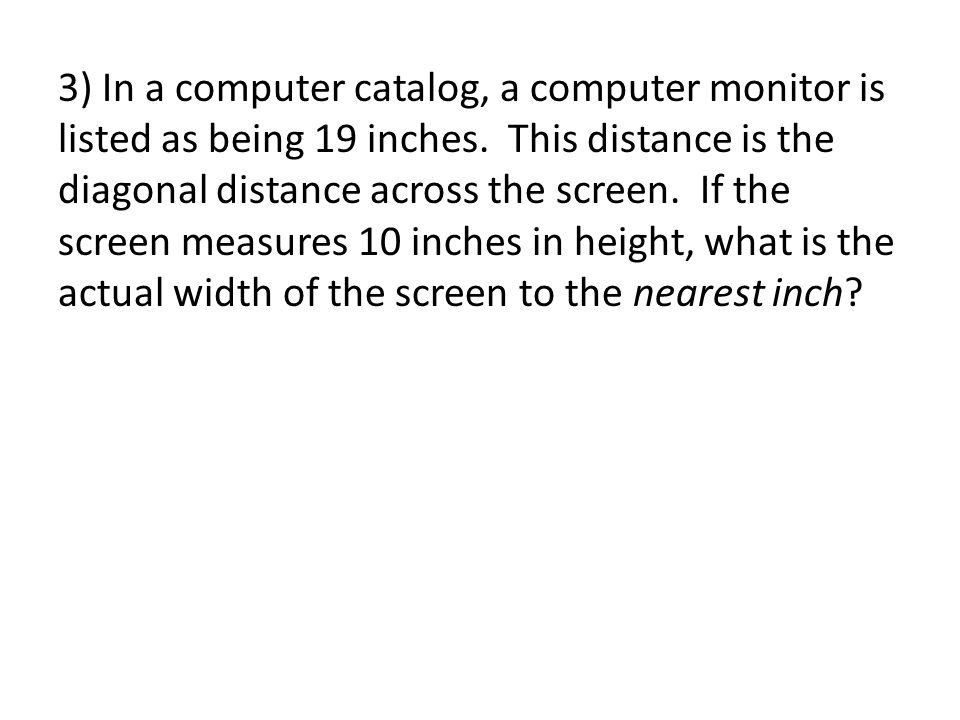 3) In a computer catalog, a computer monitor is listed as being 19 inches.