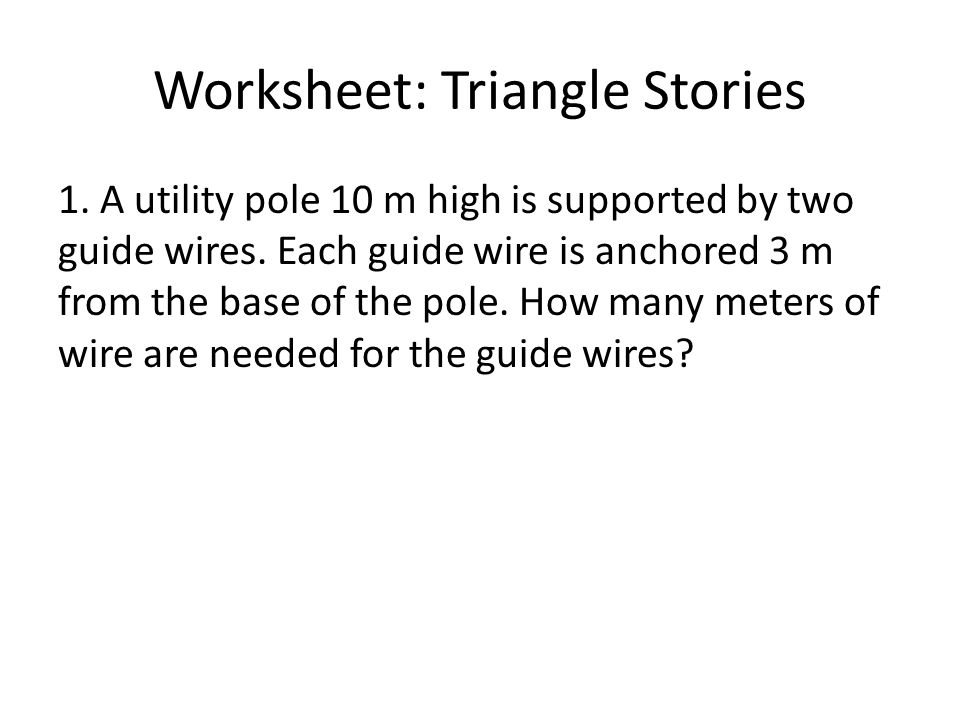 Worksheet: Triangle Stories 1. A utility pole 10 m high is supported by two guide wires.