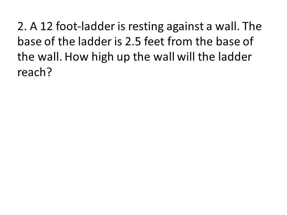 2. A 12 foot-ladder is resting against a wall.
