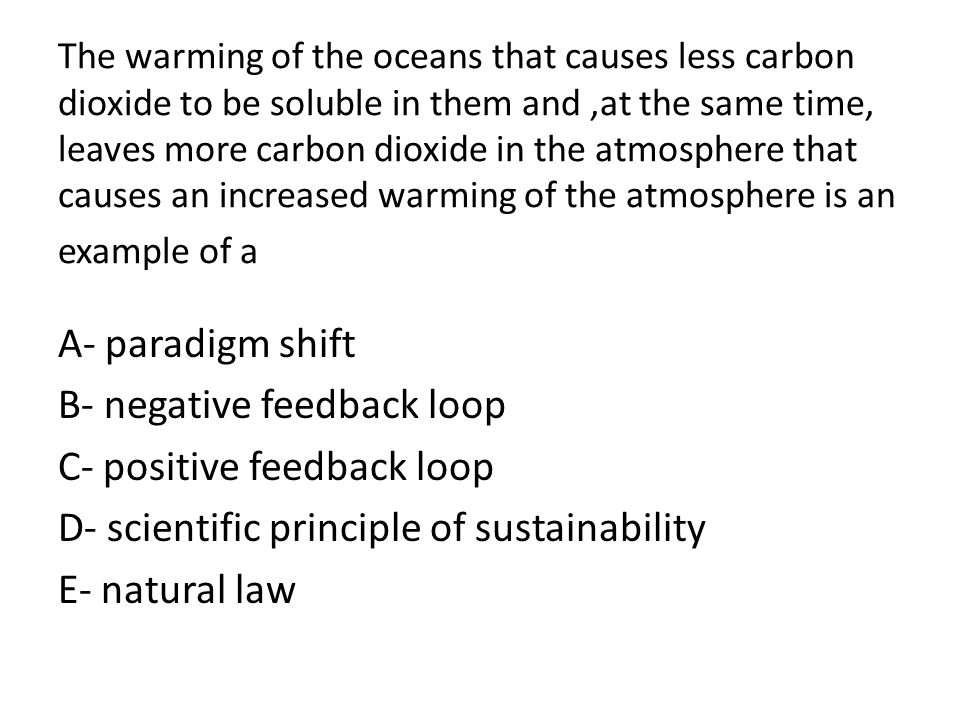 The warming of the oceans that causes less carbon dioxide to be soluble in them and,at the same time, leaves more carbon dioxide in the atmosphere tha