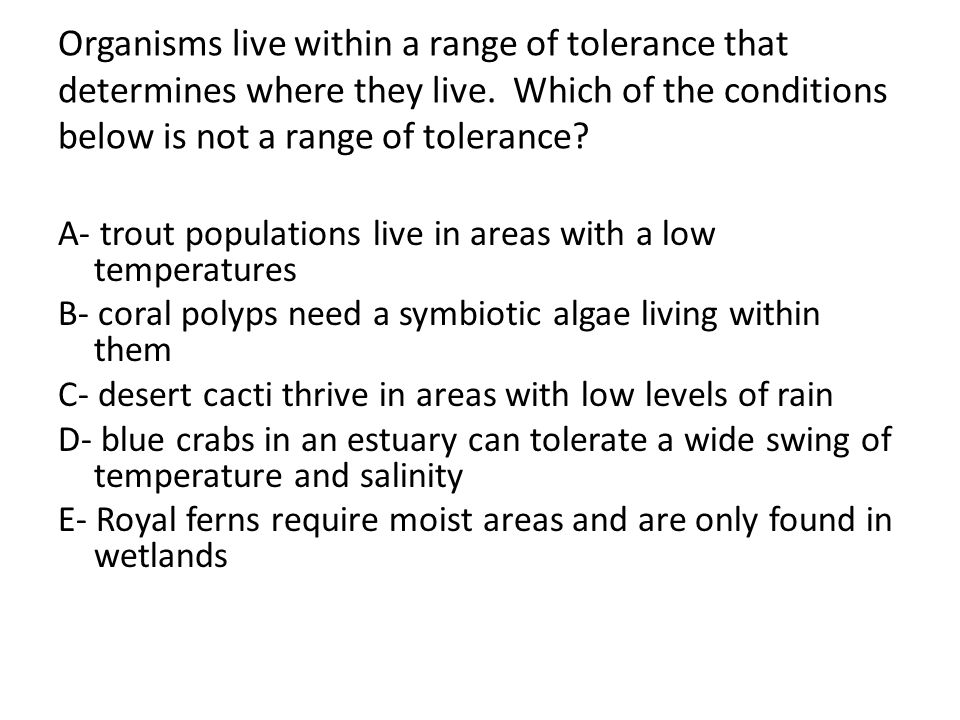 Organisms live within a range of tolerance that determines where they live. Which of the conditions below is not a range of tolerance? A- trout popula