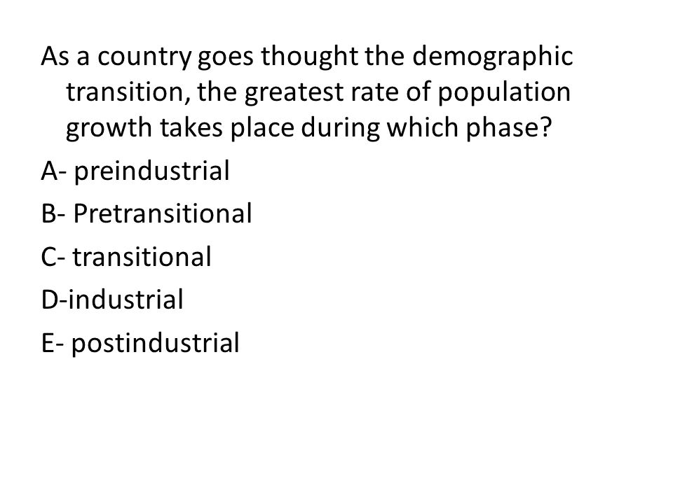 As a country goes thought the demographic transition, the greatest rate of population growth takes place during which phase? A- preindustrial B- Pretr
