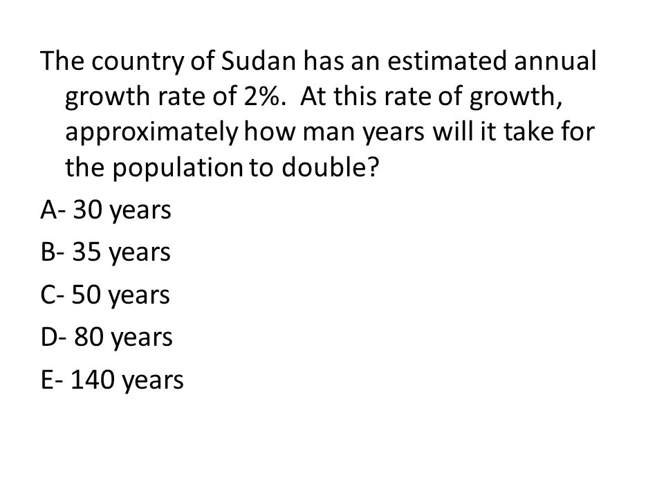 The country of Sudan has an estimated annual growth rate of 2%. At this rate of growth, approximately how man years will it take for the population to