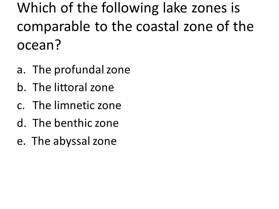 Which of the following lake zones is comparable to the coastal zone of the ocean? a.The profundal zone b.The littoral zone c.The limnetic zone d.The b