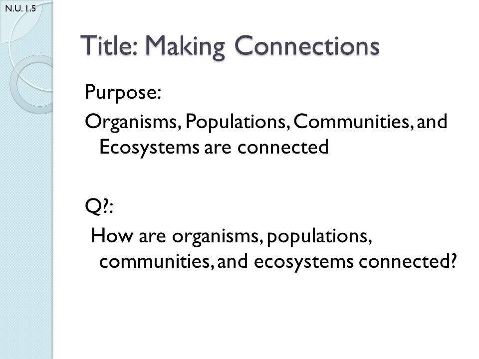 Title: Making Connections Purpose: Organisms, Populations, Communities, and Ecosystems are connected Q?: How are organisms, populations, communities, and ecosystems connected.