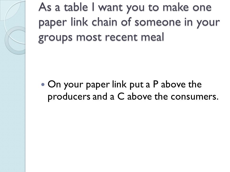 As a table I want you to make one paper link chain of someone in your groups most recent meal On your paper link put a P above the producers and a C above the consumers.