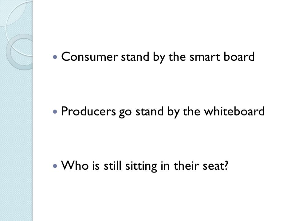 Consumer stand by the smart board Producers go stand by the whiteboard Who is still sitting in their seat?