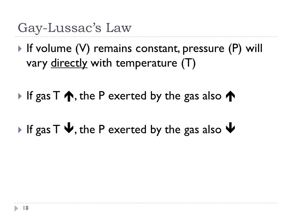 Gay-Lussac's Law 17  If volume (V) remains constant, pressure (P) will vary directly with temperature (T)  P 1 = P 2 T 1 T 2