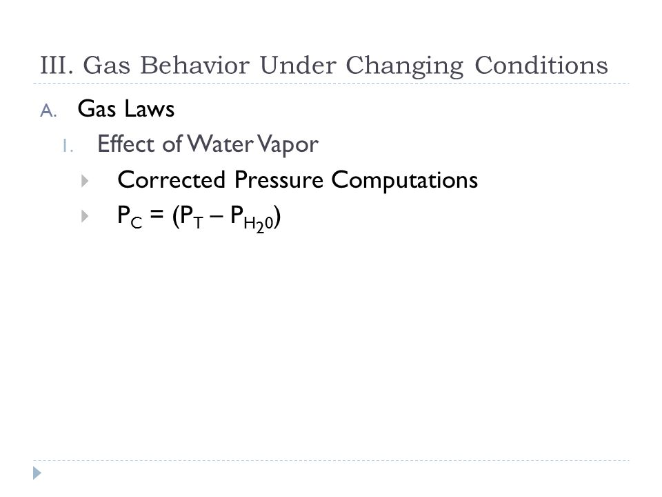 III. Gas Behavior Under Changing Conditions A. Gas Laws 1. Effect of Water Vapor  The addition of water vapor to a gas mixture always lowers the part