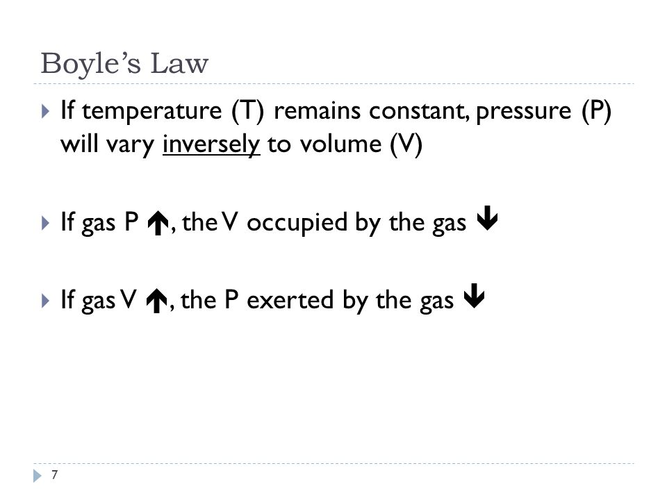 Boyle's Law 6  If temperature (T) remains constant, pressure (P) will vary inversely to volume (V)  P 1 V 1 = P 2 V 2