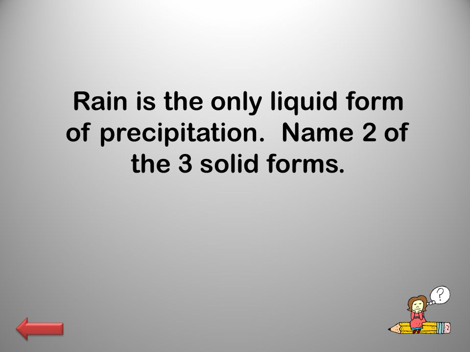 Rain is the only liquid form of precipitation. Name 2 of the 3 solid forms.