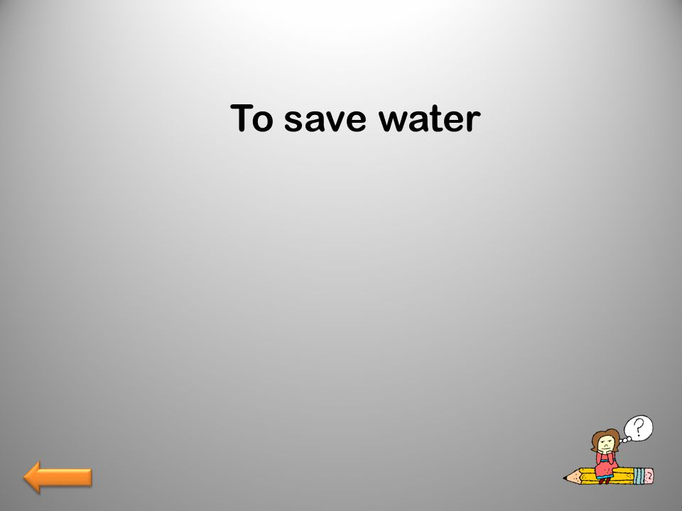 To save water