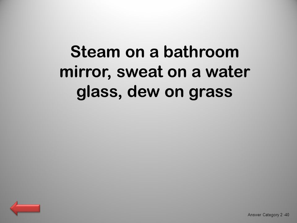 Steam on a bathroom mirror, sweat on a water glass, dew on grass Answer Category 2 -40