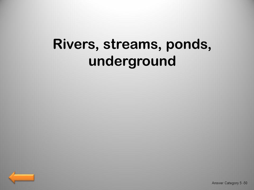 Rivers, streams, ponds, underground Answer Category 5 -50