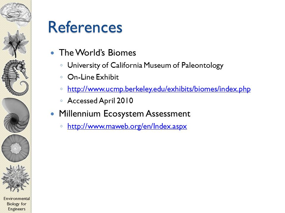 Environmental Biology for Engineers References The World's Biomes ◦ University of California Museum of Paleontology ◦ On-Line Exhibit ◦ http://www.ucmp.berkeley.edu/exhibits/biomes/index.php http://www.ucmp.berkeley.edu/exhibits/biomes/index.php ◦ Accessed April 2010 Millennium Ecosystem Assessment ◦ http://www.maweb.org/en/Index.aspx http://www.maweb.org/en/Index.aspx
