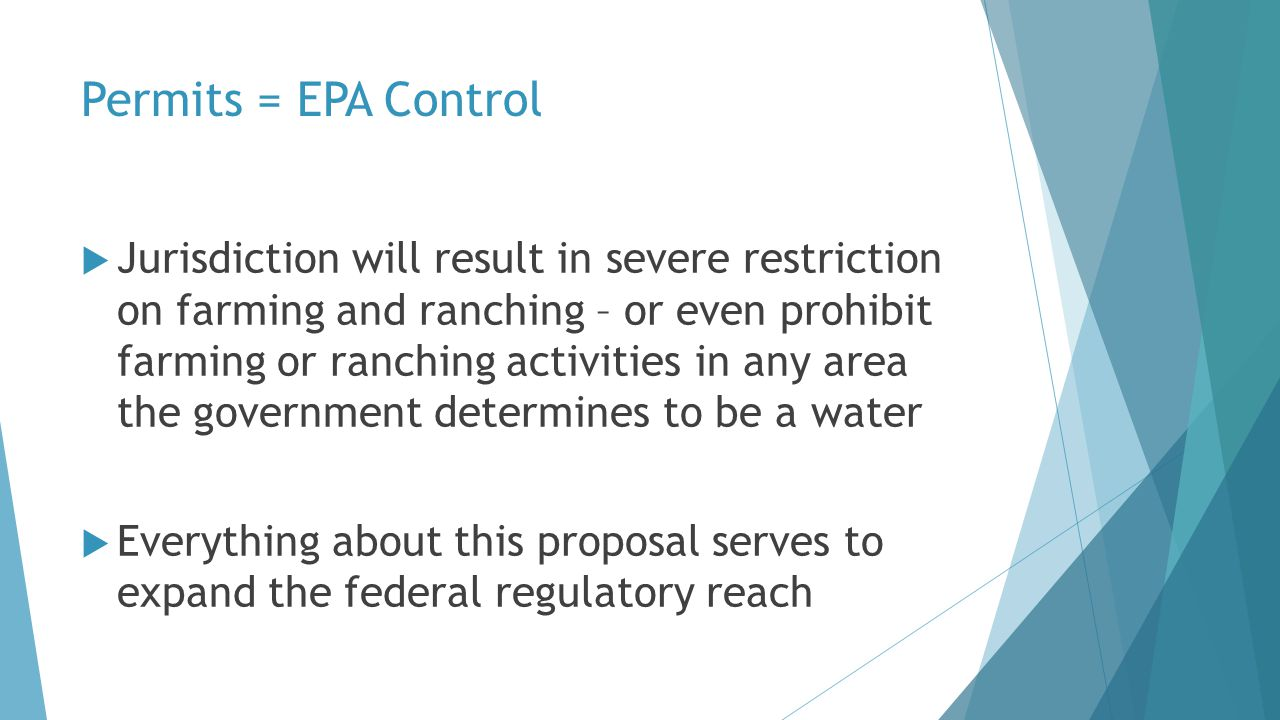  Jurisdiction will result in severe restriction on farming and ranching – or even prohibit farming or ranching activities in any area the government determines to be a water  Everything about this proposal serves to expand the federal regulatory reach Permits = EPA Control