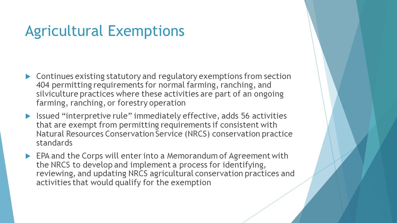  Continues existing statutory and regulatory exemptions from section 404 permitting requirements for normal farming, ranching, and silviculture practices where these activities are part of an ongoing farming, ranching, or forestry operation  Issued interpretive rule immediately effective, adds 56 activities that are exempt from permitting requirements if consistent with Natural Resources Conservation Service (NRCS) conservation practice standards  EPA and the Corps will enter into a Memorandum of Agreement with the NRCS to develop and implement a process for identifying, reviewing, and updating NRCS agricultural conservation practices and activities that would qualify for the exemption Agricultural Exemptions