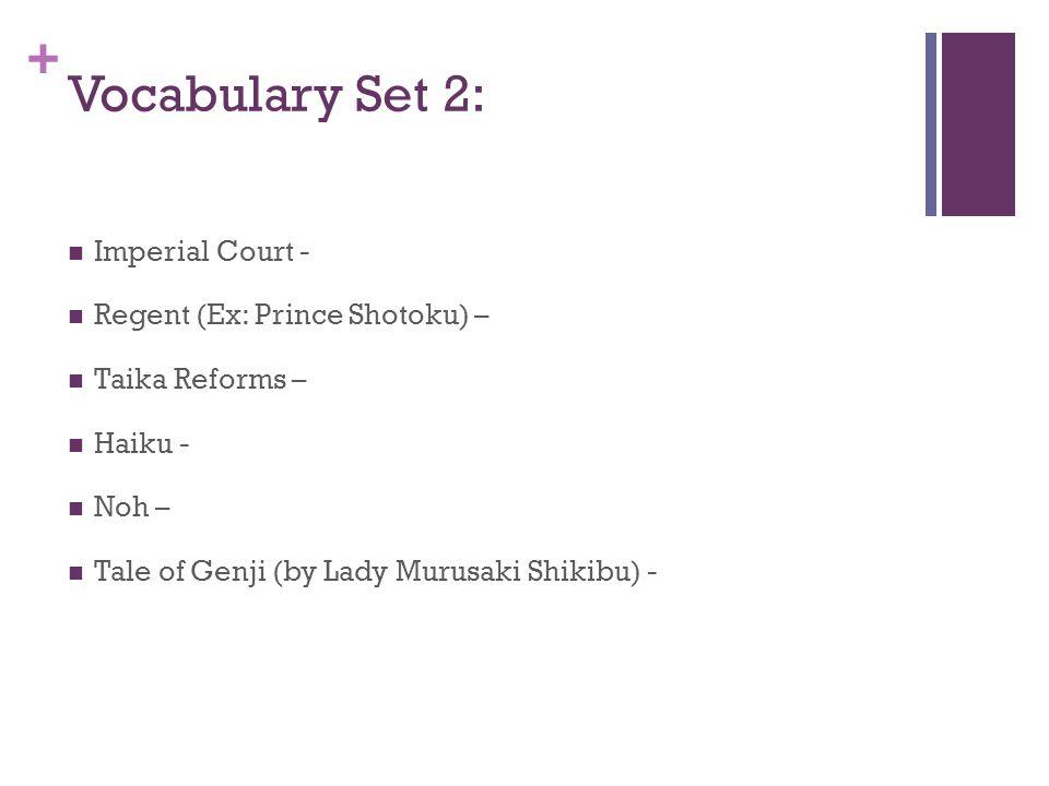 + Vocabulary Set 2: Imperial Court - Regent (Ex: Prince Shotoku) – Taika Reforms – Haiku - Noh – Tale of Genji (by Lady Murusaki Shikibu) -