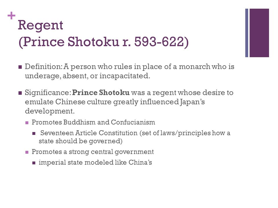 + Regent (Prince Shotoku r. 593-622) Definition: A person who rules in place of a monarch who is underage, absent, or incapacitated. Significance: Pri