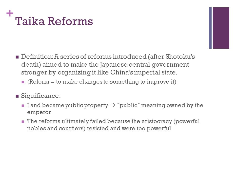 + Taika Reforms Definition: A series of reforms introduced (after Shotoku's death) aimed to make the Japanese central government stronger by organizin