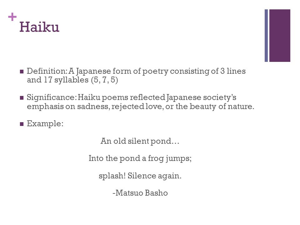 + Haiku Definition: A Japanese form of poetry consisting of 3 lines and 17 syllables (5, 7, 5) Significance: Haiku poems reflected Japanese society's