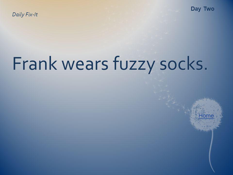 Daily Fix-It Frank wears fuzzy socks. Day Two Home