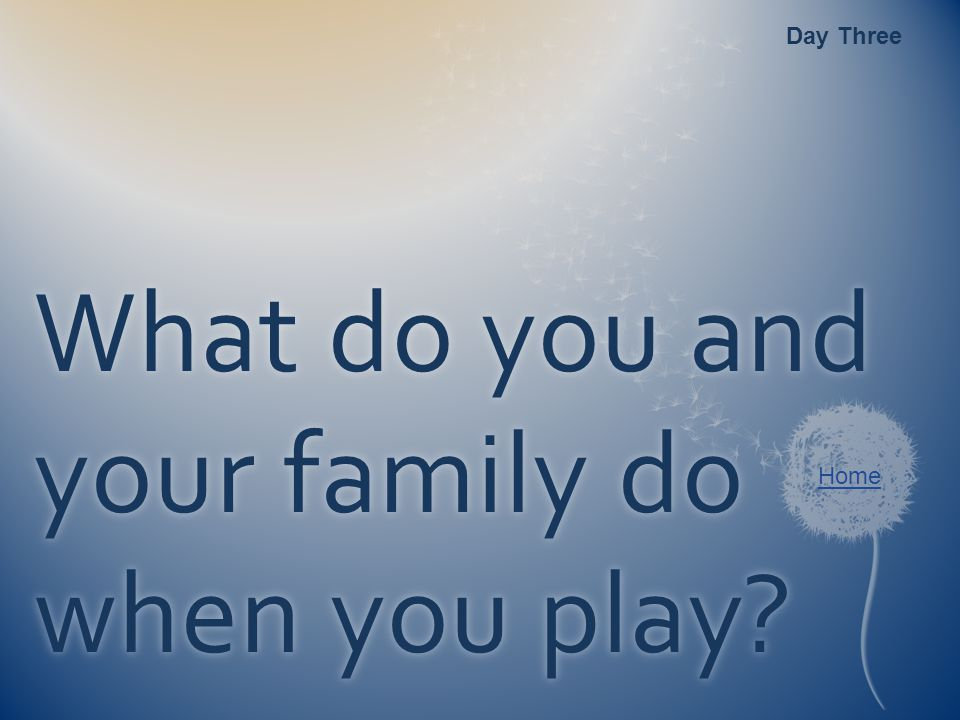 Home What do you and your family do when you play? Day Three