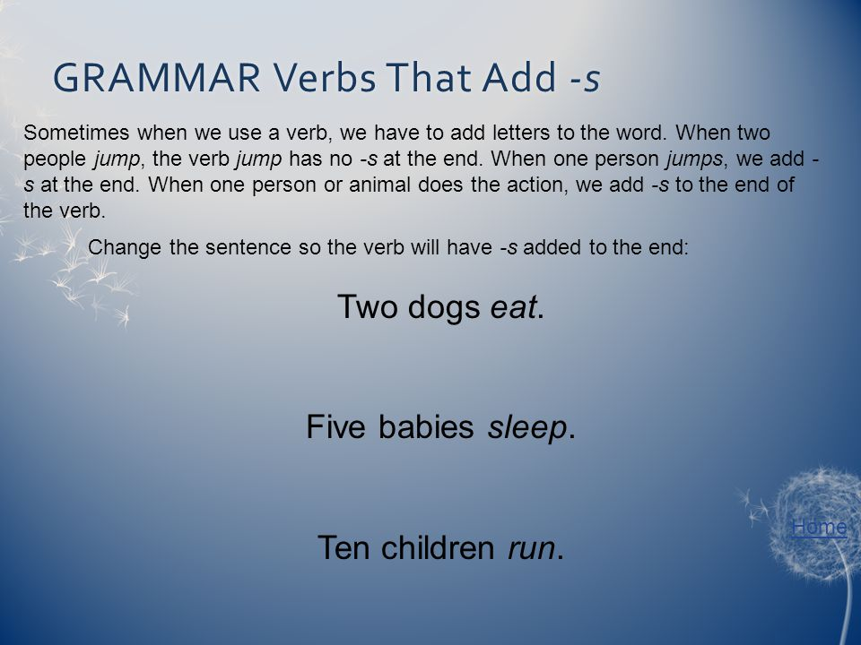 GRAMMAR Verbs That Add -sGRAMMAR Verbs That Add -s Sometimes when we use a verb, we have to add letters to the word. When two people jump, the verb ju