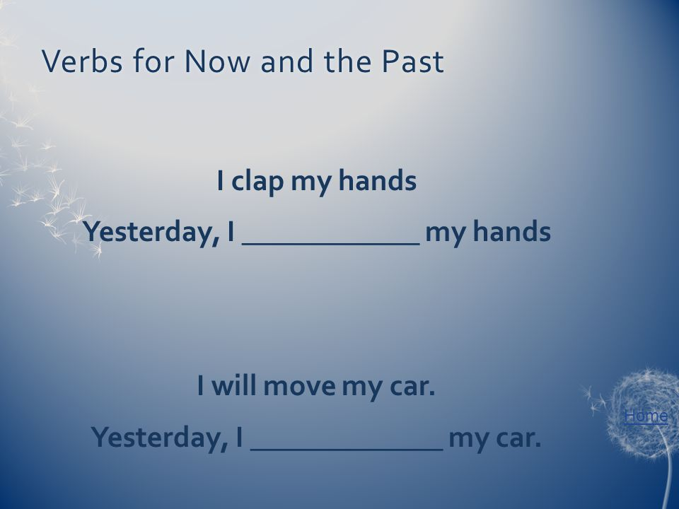 Home Verbs for Now and the PastVerbs for Now and the Past I clap my hands Yesterday, I ____________ my hands I will move my car. Yesterday, I ________