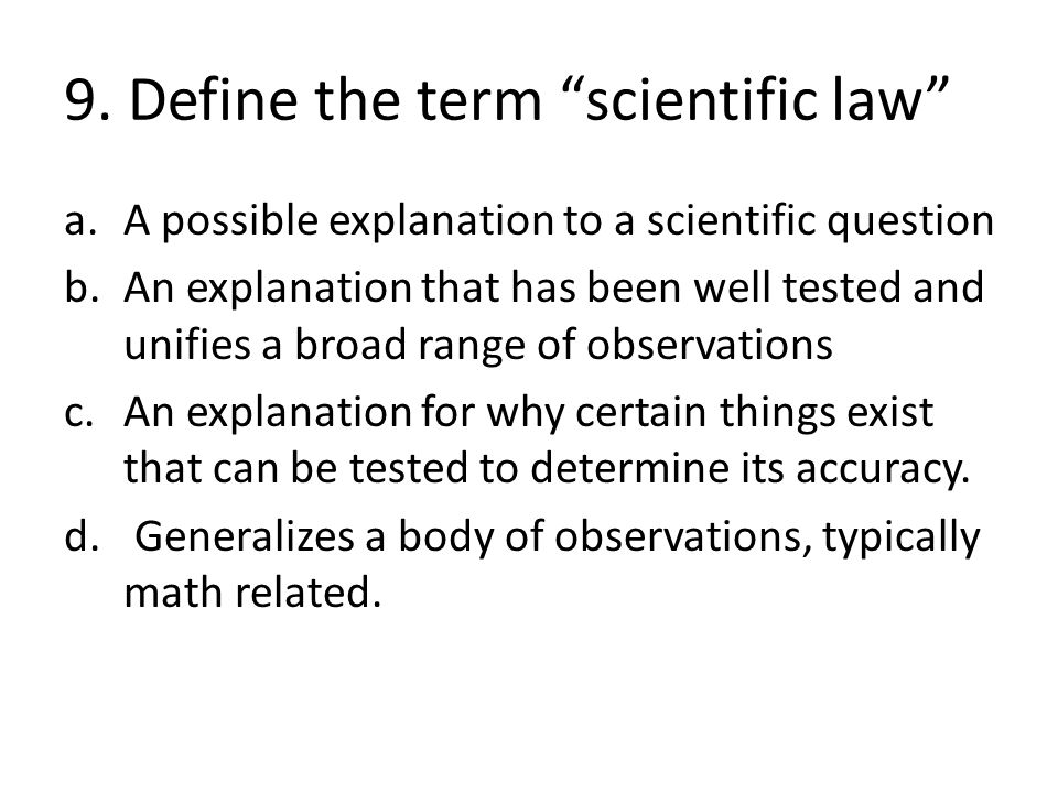 """9. Define the term """"scientific law"""" a.A possible explanation to a scientific question b.An explanation that has been well tested and unifies a broad r"""
