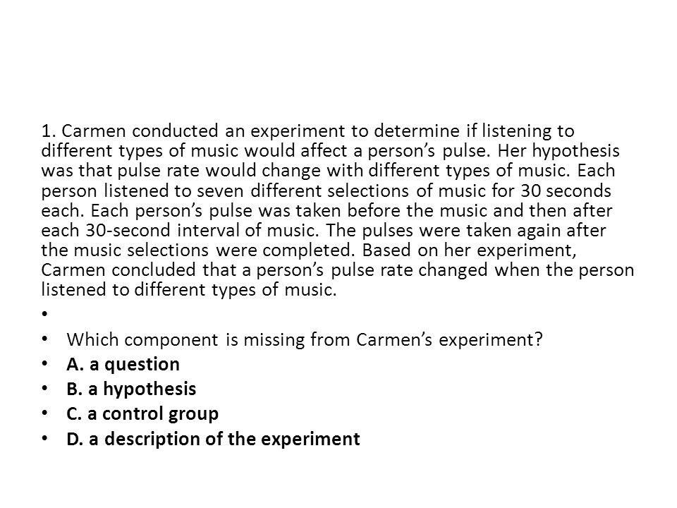 1. Carmen conducted an experiment to determine if listening to different types of music would affect a person's pulse. Her hypothesis was that pulse r