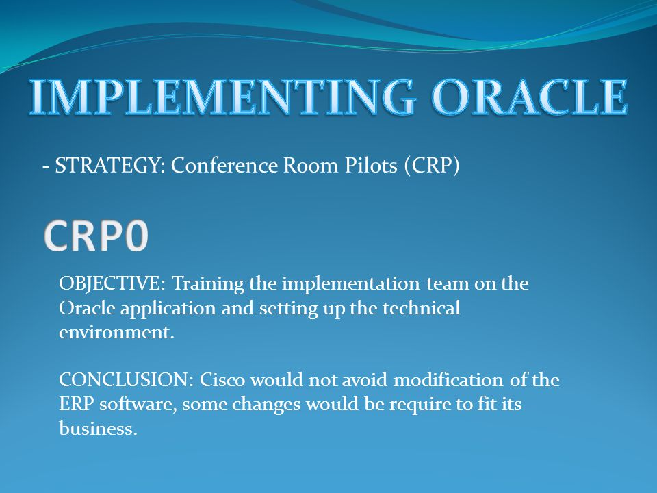 - STRATEGY: Conference Room Pilots (CRP) OBJECTIVE: Training the implementation team on the Oracle application and setting up the technical environment.