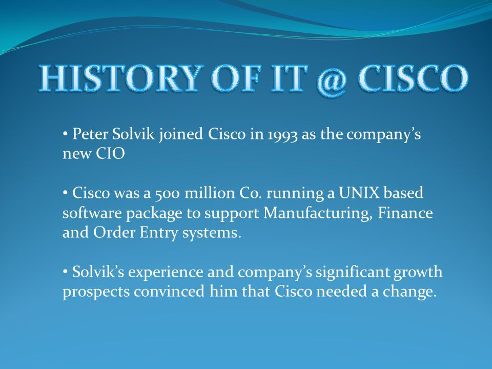 Peter Solvik joined Cisco in 1993 as the company's new CIO Cisco was a 500 million Co.