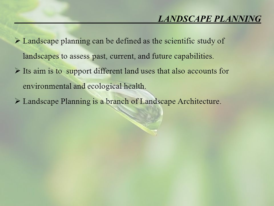 LANDSCAPE PLANNING  Landscape planning can be defined as the scientific study of landscapes to assess past, current, and future capabilities.