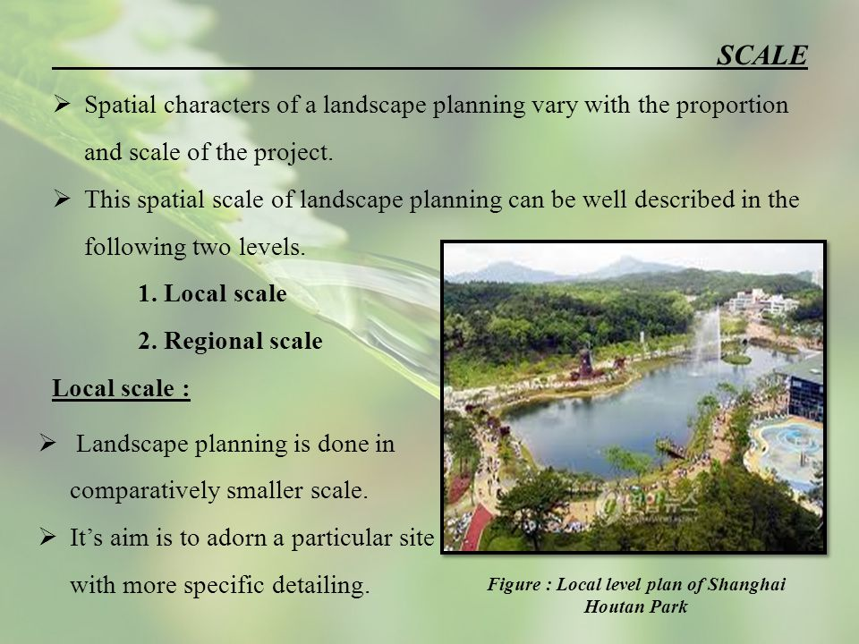 SCALE  Spatial characters of a landscape planning vary with the proportion and scale of the project.
