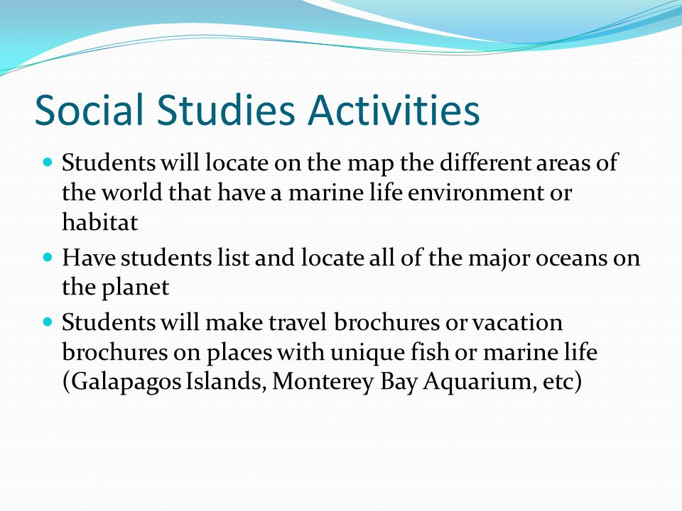 Social Studies Activities Students will locate on the map the different areas of the world that have a marine life environment or habitat Have students list and locate all of the major oceans on the planet Students will make travel brochures or vacation brochures on places with unique fish or marine life (Galapagos Islands, Monterey Bay Aquarium, etc)