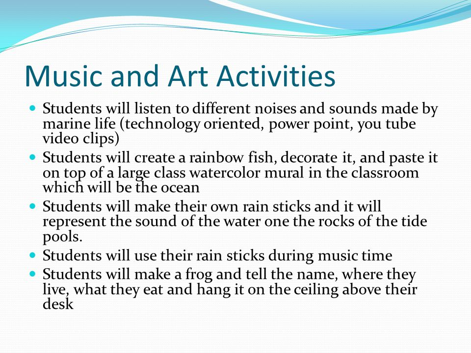 Music and Art Activities Students will listen to different noises and sounds made by marine life (technology oriented, power point, you tube video clips) Students will create a rainbow fish, decorate it, and paste it on top of a large class watercolor mural in the classroom which will be the ocean Students will make their own rain sticks and it will represent the sound of the water one the rocks of the tide pools.